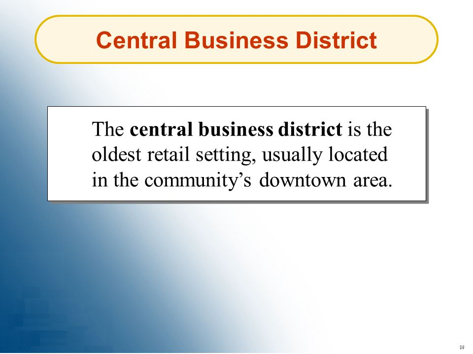 89 Central Business District The central business district is the oldest retail setting, usually located in the communitys downtown area.