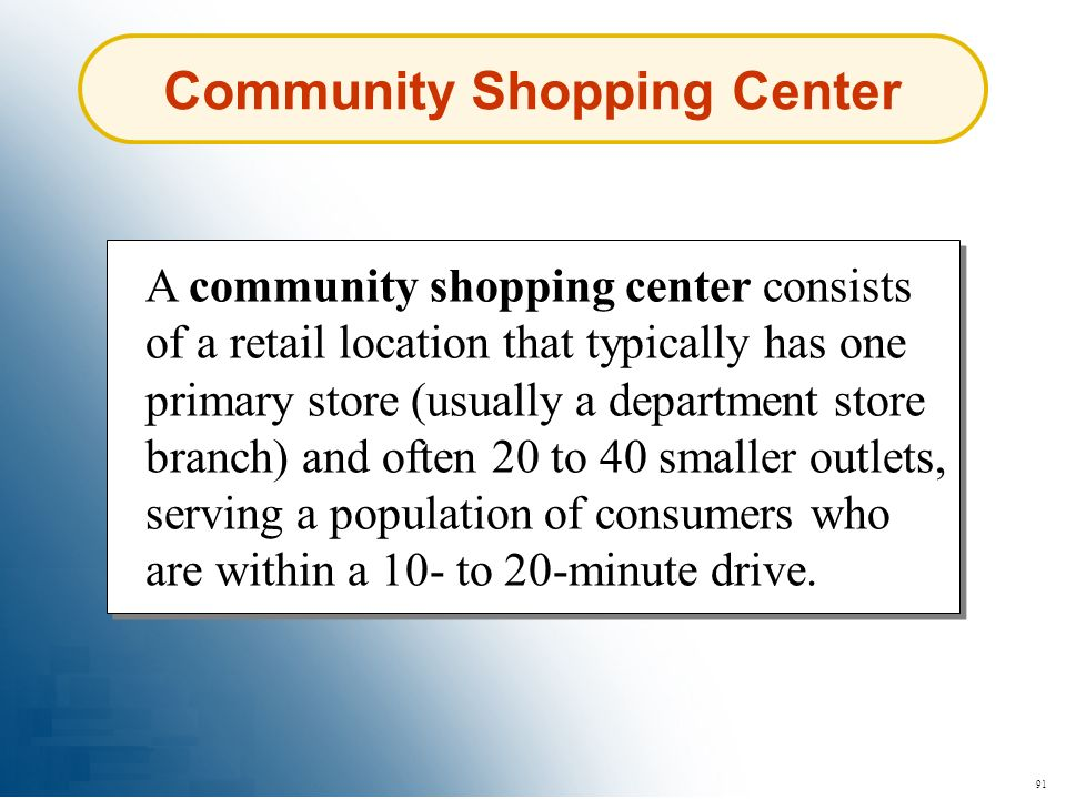 91 Community Shopping Center A community shopping center consists of a retail location that typically has one primary store (usually a department stor