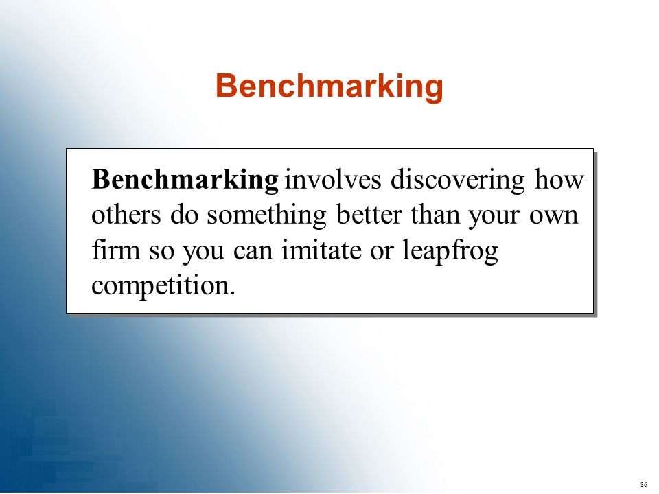86 Benchmarking involves discovering how others do something better than your own firm so you can imitate or leapfrog competition. Benchmarking