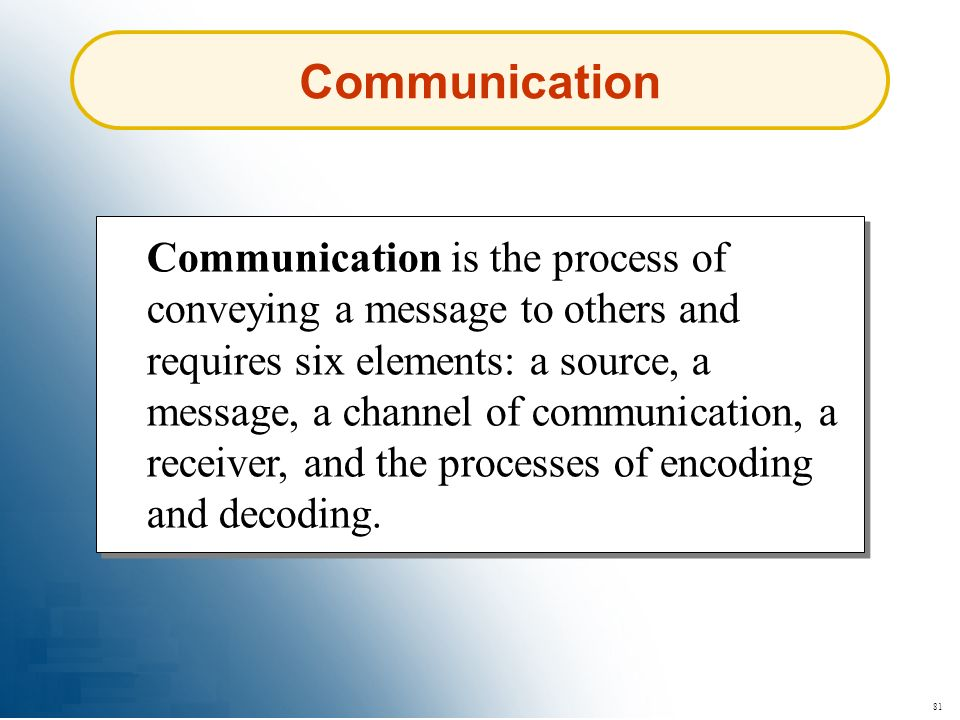 81 Communication Communication is the process of conveying a message to others and requires six elements: a source, a message, a channel of communicat