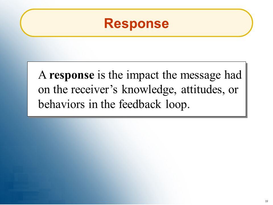 89 Response A response is the impact the message had on the receivers knowledge, attitudes, or behaviors in the feedback loop.
