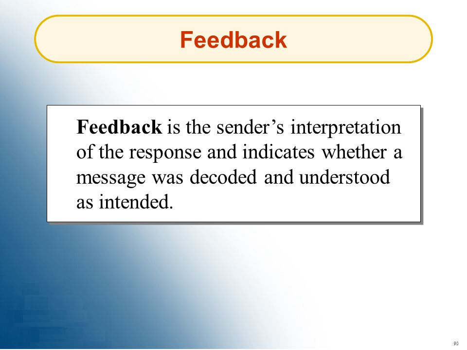 90 Feedback Feedback is the senders interpretation of the response and indicates whether a message was decoded and understood as intended.