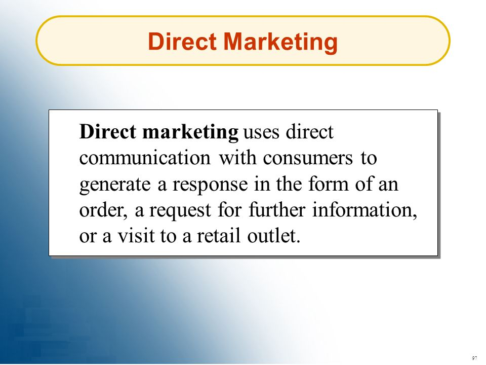 97 Direct Marketing Direct marketing uses direct communication with consumers to generate a response in the form of an order, a request for further in