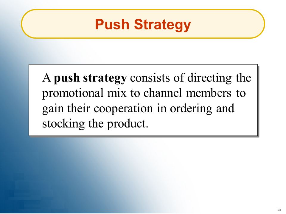 98 Push Strategy A push strategy consists of directing the promotional mix to channel members to gain their cooperation in ordering and stocking the p