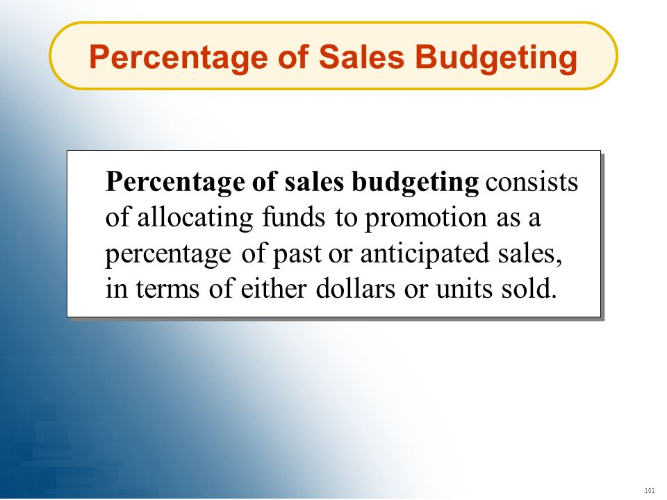 101 Percentage of Sales Budgeting Percentage of sales budgeting consists of allocating funds to promotion as a percentage of past or anticipated sales