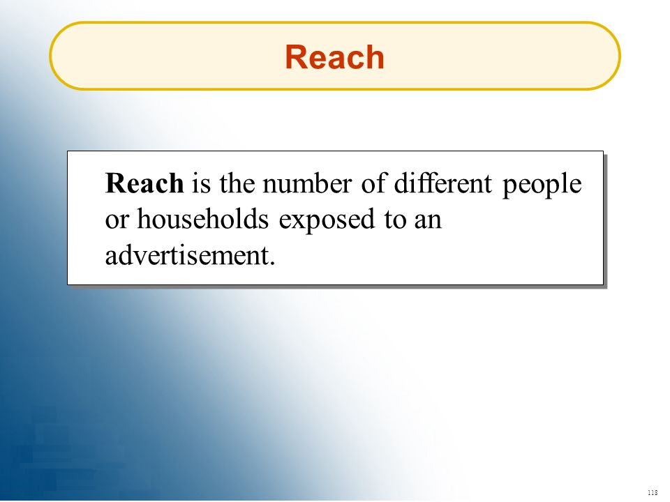 118 Reach Reach is the number of different people or households exposed to an advertisement.