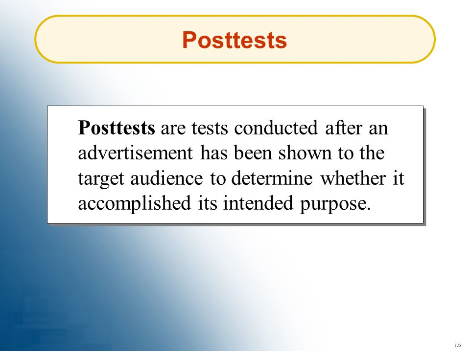 128 Posttests Posttests are tests conducted after an advertisement has been shown to the target audience to determine whether it accomplished its inte