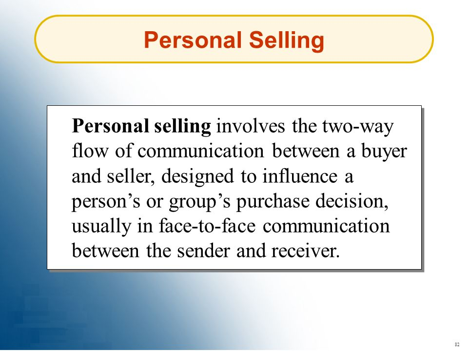 82 Personal Selling Personal selling involves the two-way flow of communication between a buyer and seller, designed to influence a persons or groups