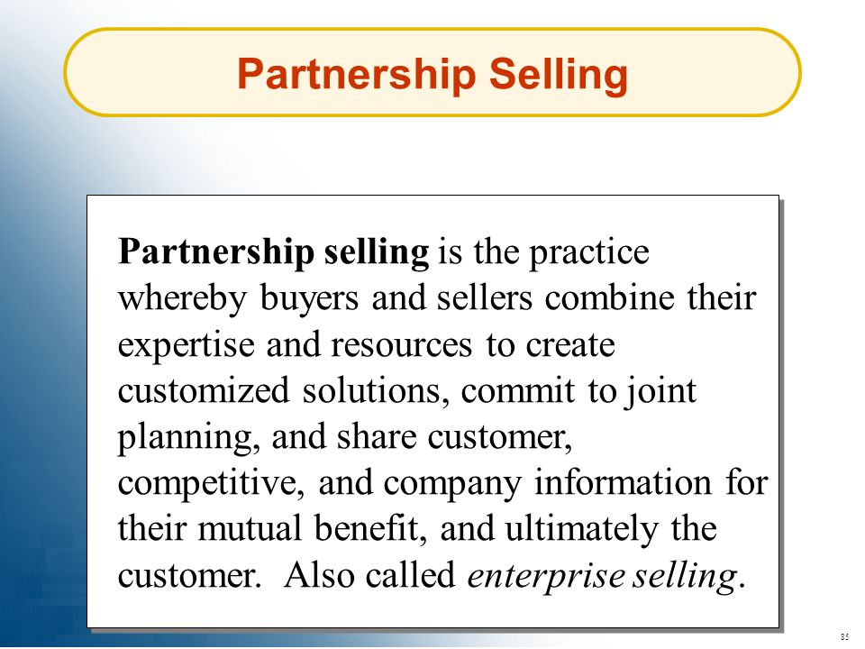 85 Partnership Selling Partnership selling is the practice whereby buyers and sellers combine their expertise and resources to create customized solut