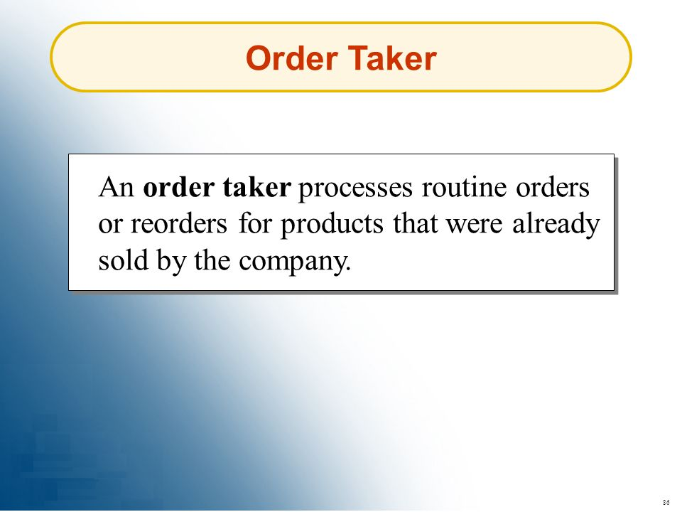 86 Order Taker An order taker processes routine orders or reorders for products that were already sold by the company.