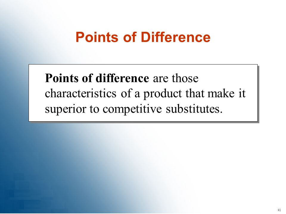 92 Points of difference are those characteristics of a product that make it superior to competitive substitutes. Points of Difference