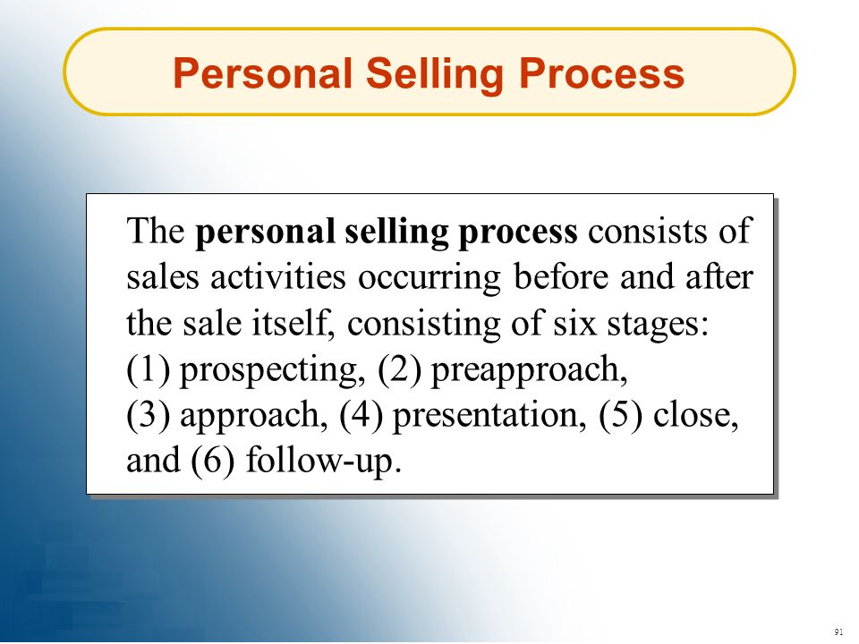 91 Personal Selling Process The personal selling process consists of sales activities occurring before and after the sale itself, consisting of six st