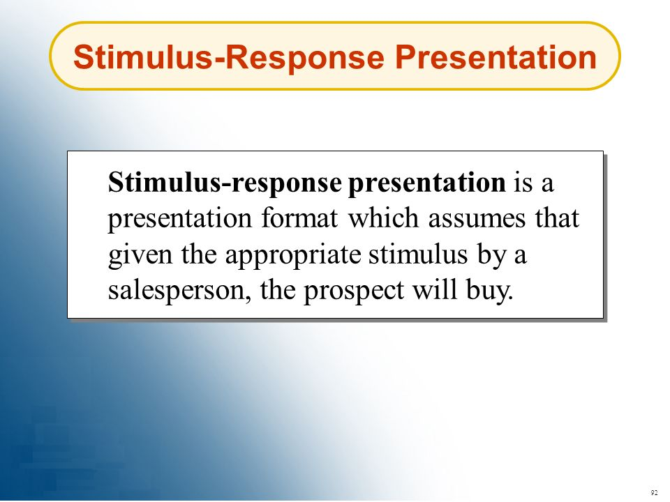 92 Stimulus-Response Presentation Stimulus-response presentation is a presentation format which assumes that given the appropriate stimulus by a sales