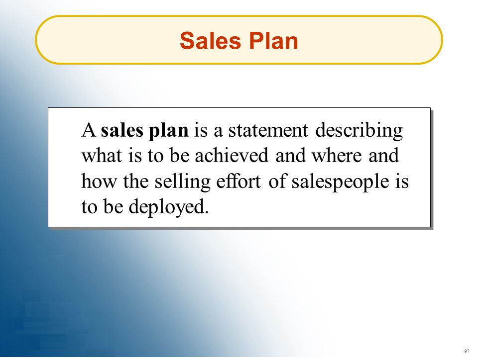 97 Sales Plan A sales plan is a statement describing what is to be achieved and where and how the selling effort of salespeople is to be deployed.