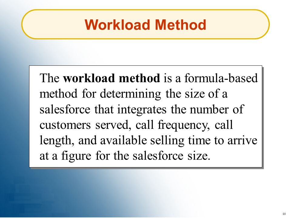 99 Workload Method The workload method is a formula-based method for determining the size of a salesforce that integrates the number of customers serv