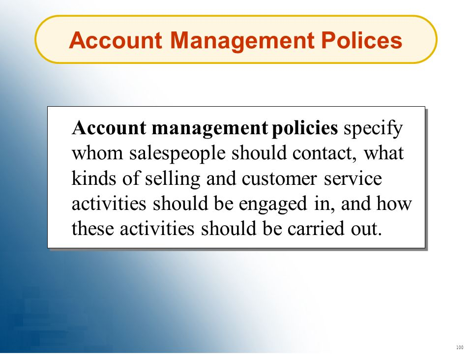 100 Account Management Polices Account management policies specify whom salespeople should contact, what kinds of selling and customer service activit