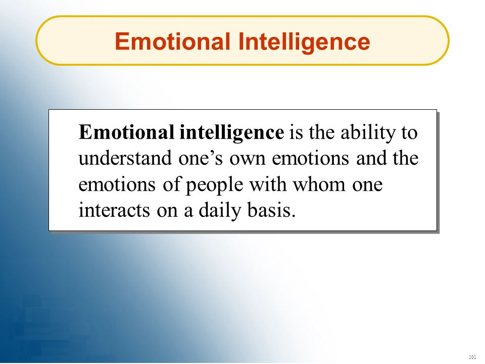 101 Emotional Intelligence Emotional intelligence is the ability to understand ones own emotions and the emotions of people with whom one interacts on