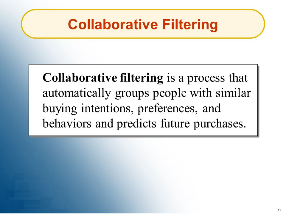 63 Collaborative Filtering Collaborative filtering is a process that automatically groups people with similar buying intentions, preferences, and beha