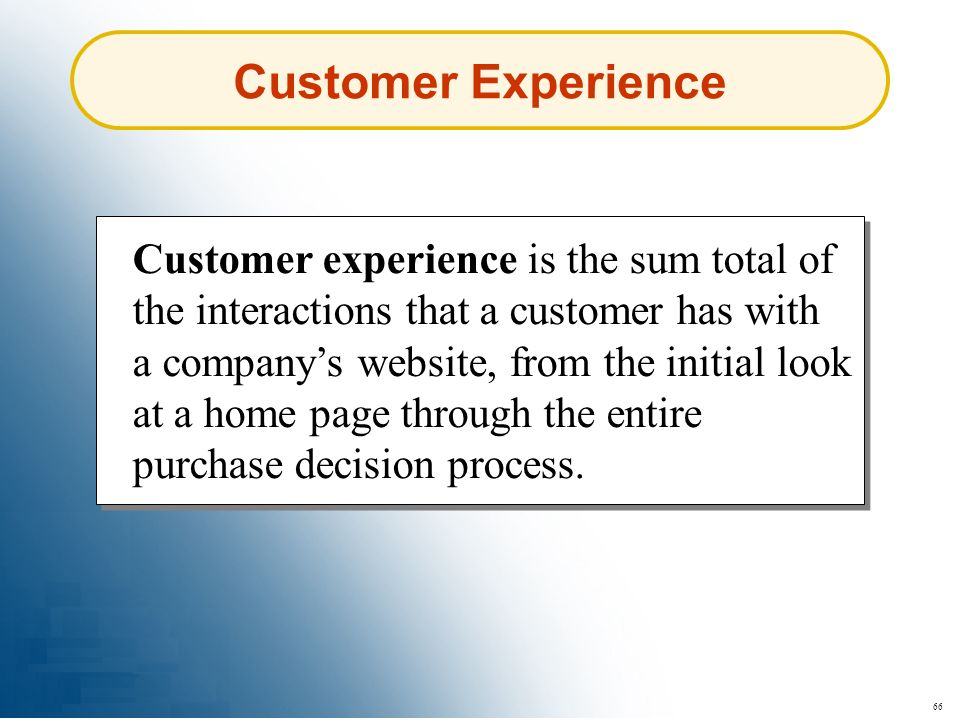 66 Customer Experience Customer experience is the sum total of the interactions that a customer has with a companys website, from the initial look at