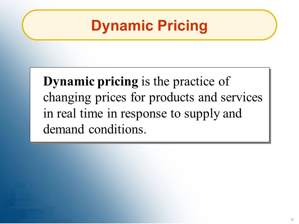 75 Dynamic Pricing Dynamic pricing is the practice of changing prices for products and services in real time in response to supply and demand conditio