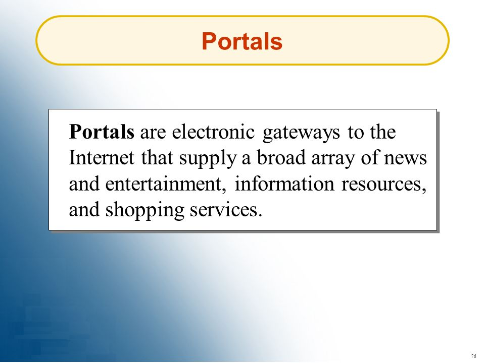 76 Portals Portals are electronic gateways to the Internet that supply a broad array of news and entertainment, information resources, and shopping se