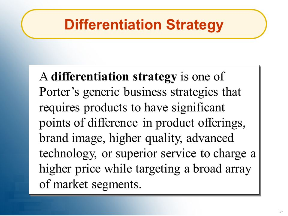 97 Differentiation Strategy A differentiation strategy is one of Porters generic business strategies that requires products to have significant points