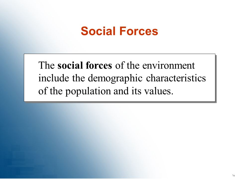 74 The social forces of the environment include the demographic characteristics of the population and its values. Social Forces