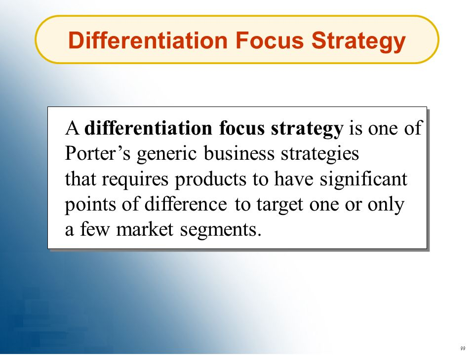 99 Differentiation Focus Strategy A differentiation focus strategy is one of Porters generic business strategies that requires products to have signif