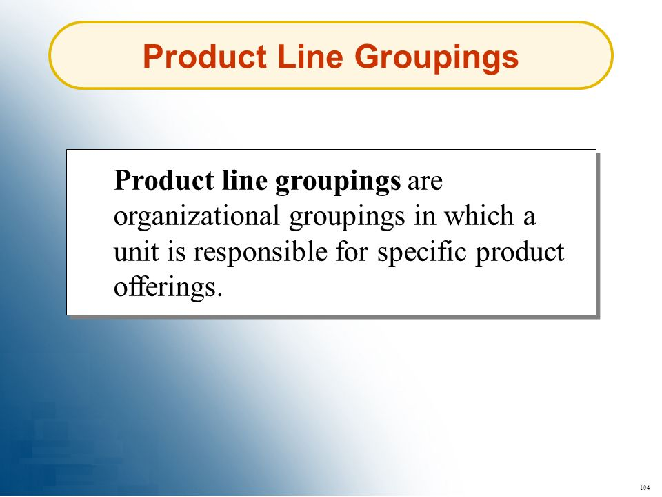 104 Product Line Groupings Product line groupings are organizational groupings in which a unit is responsible for specific product offerings.