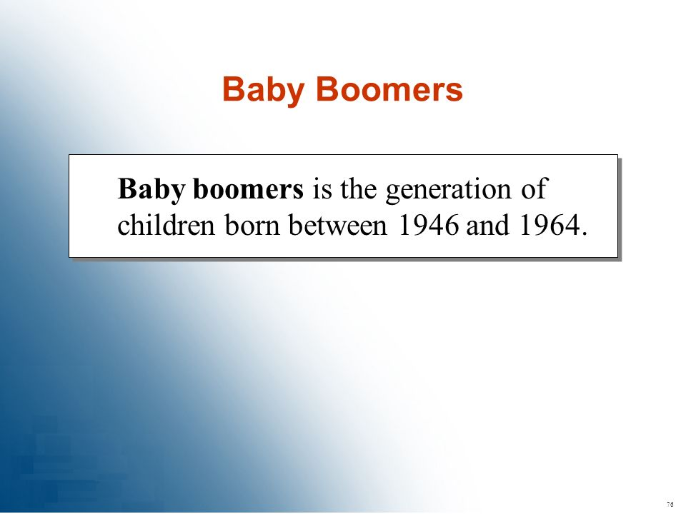 76 Baby boomers is the generation of children born between 1946 and 1964. Baby Boomers