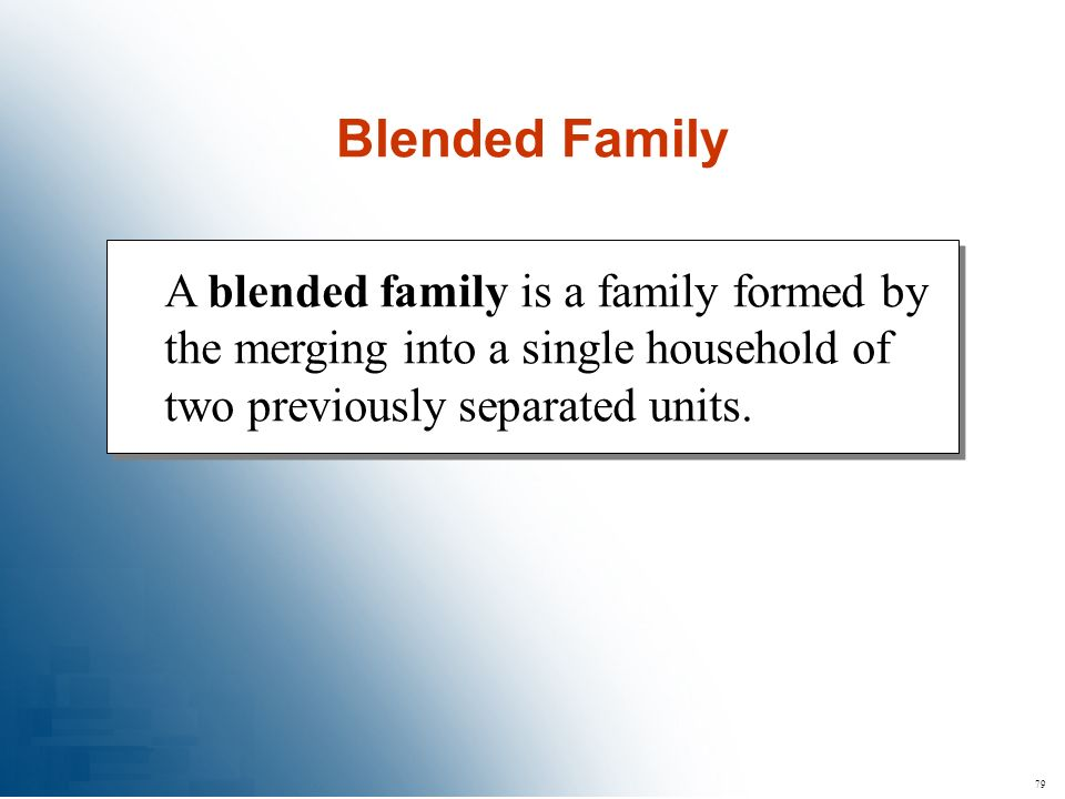 79 A blended family is a family formed by the merging into a single household of two previously separated units. Blended Family