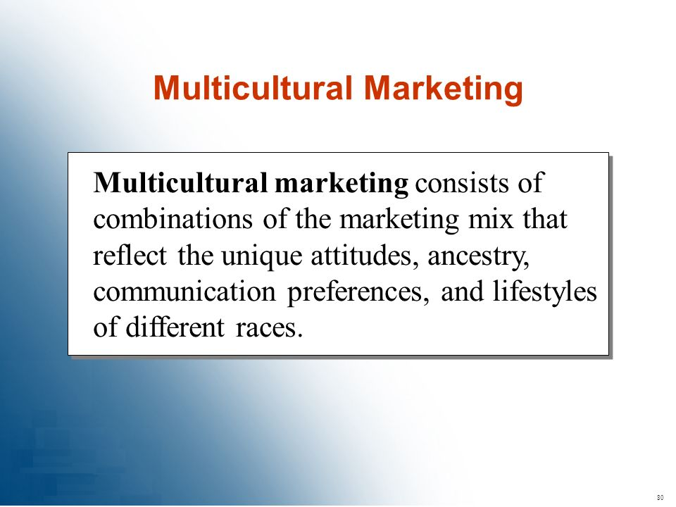 80 Multicultural marketing consists of combinations of the marketing mix that reflect the unique attitudes, ancestry, communication preferences, and l