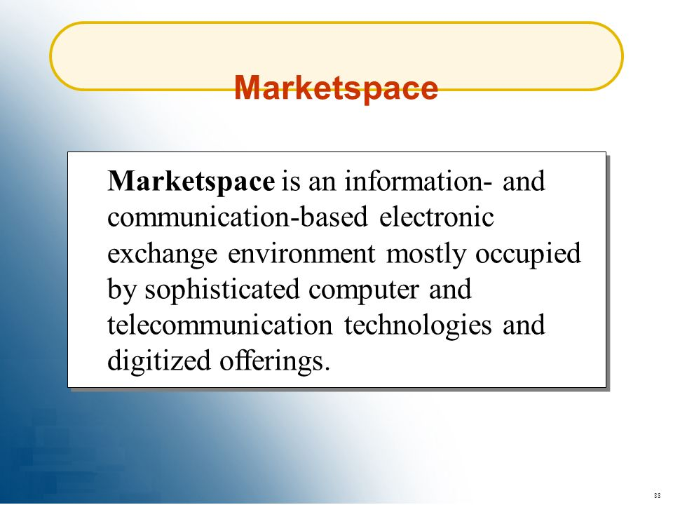 88 Marketspace is an information- and communication-based electronic exchange environment mostly occupied by sophisticated computer and telecommunicat
