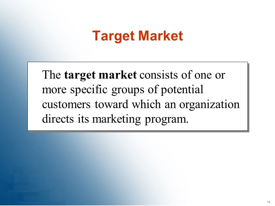 74 The target market consists of one or more specific groups of potential customers toward which an organization directs its marketing program. Target