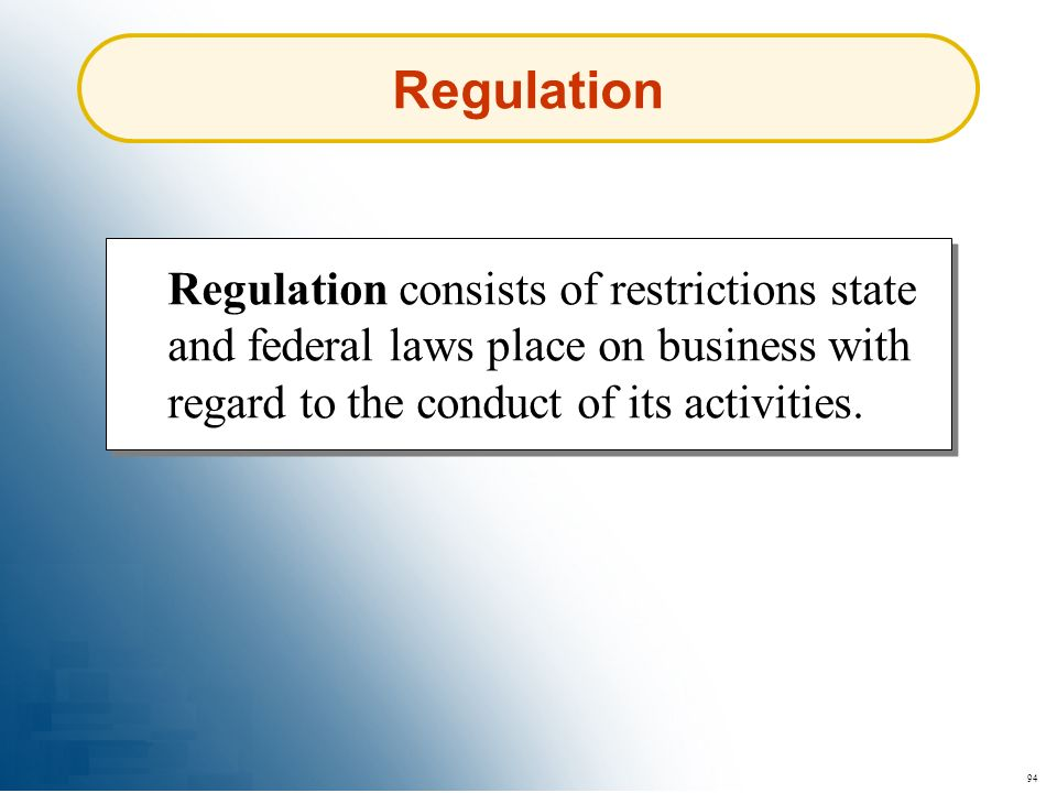 94 Regulation consists of restrictions state and federal laws place on business with regard to the conduct of its activities. Regulation