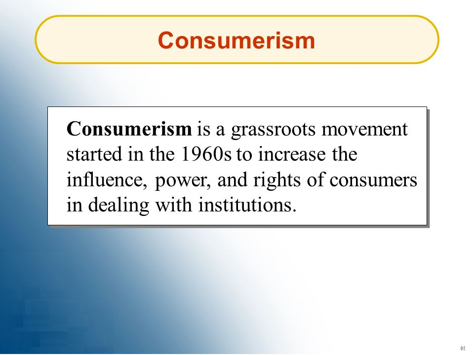 95 Consumerism is a grassroots movement started in the 1960s to increase the influence, power, and rights of consumers in dealing with institutions. C