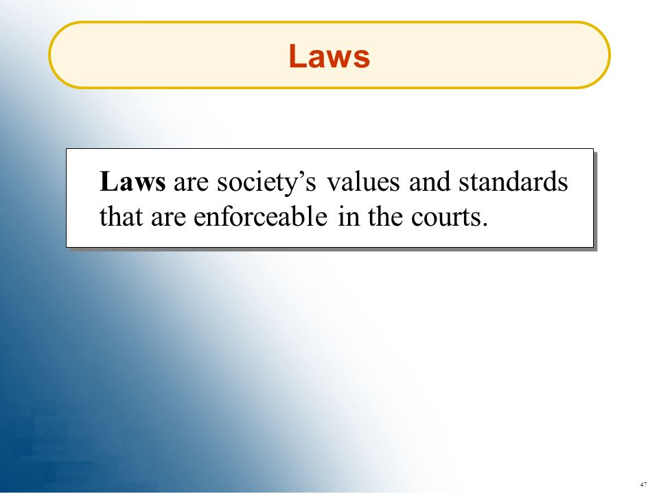 47 Laws Laws are societys values and standards that are enforceable in the courts.