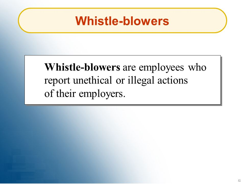 52 Whistle-blowers Whistle-blowers are employees who report unethical or illegal actions of their employers.
