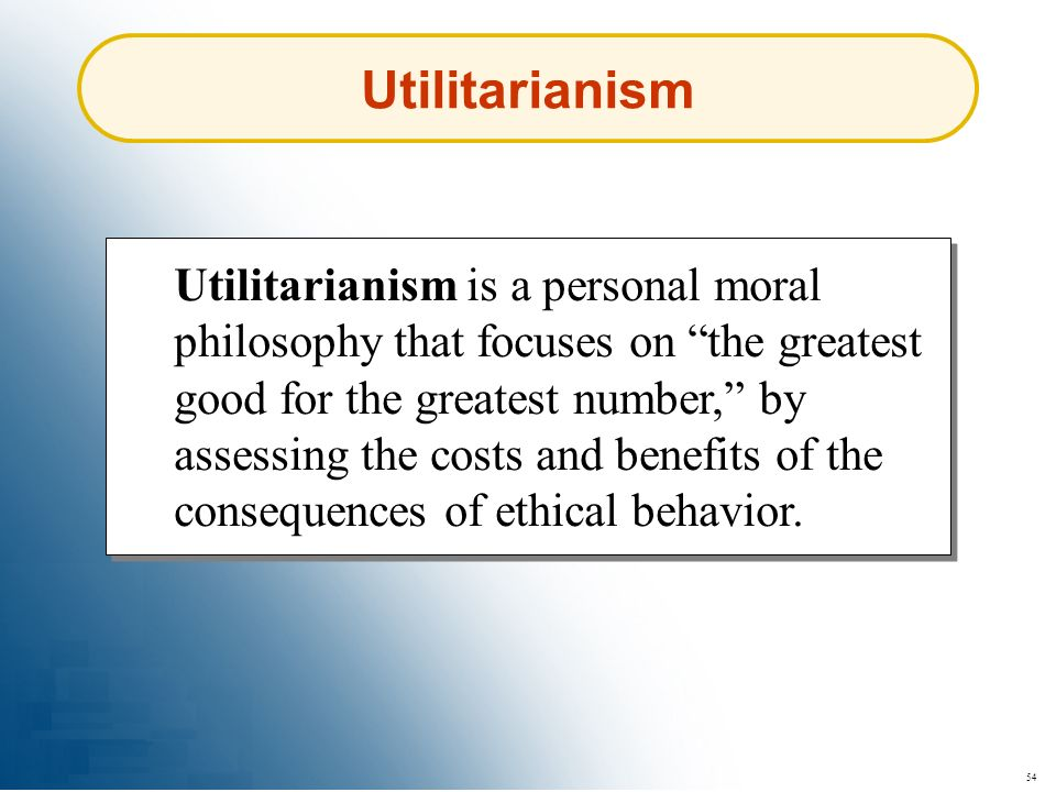 54 Utilitarianism is a personal moral philosophy that focuses on the greatest good for the greatest number, by assessing the costs and benefits of the