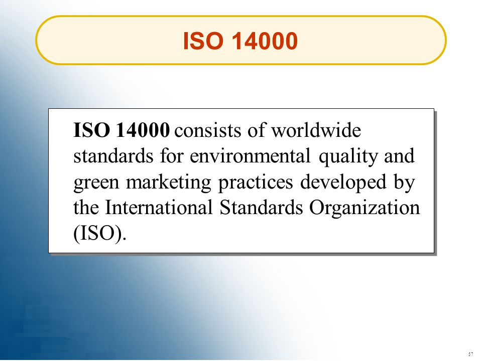 57 ISO 14000 consists of worldwide standards for environmental quality and green marketing practices developed by the International Standards Organiza
