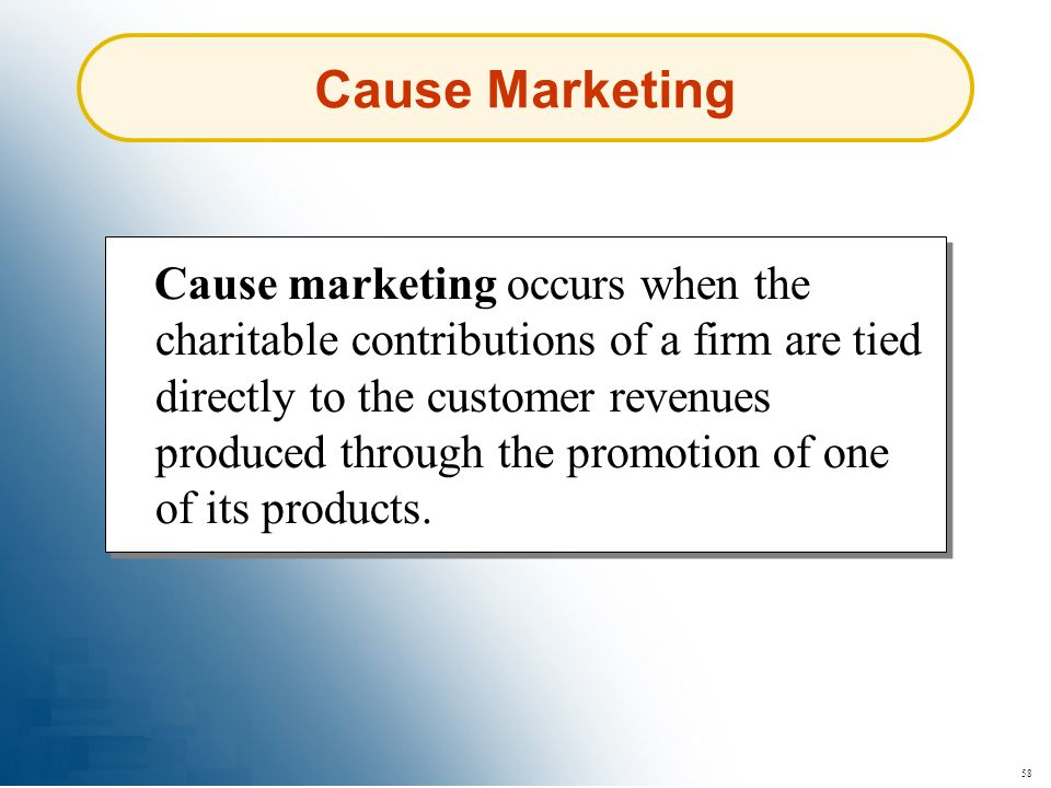 58 Cause marketing occurs when the charitable contributions of a firm are tied directly to the customer revenues produced through the promotion of one
