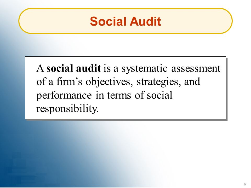 59 A social audit is a systematic assessment of a firms objectives, strategies, and performance in terms of social responsibility. Social Audit