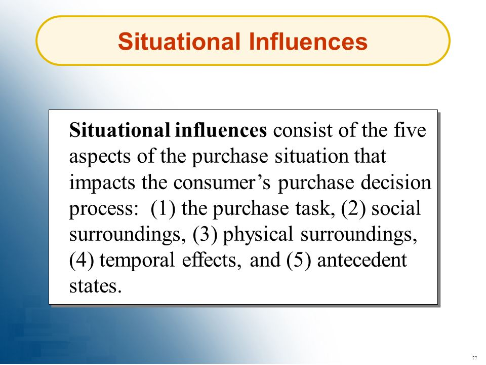 77 Situational Influences Situational influences consist of the five aspects of the purchase situation that impacts the consumers purchase decision pr