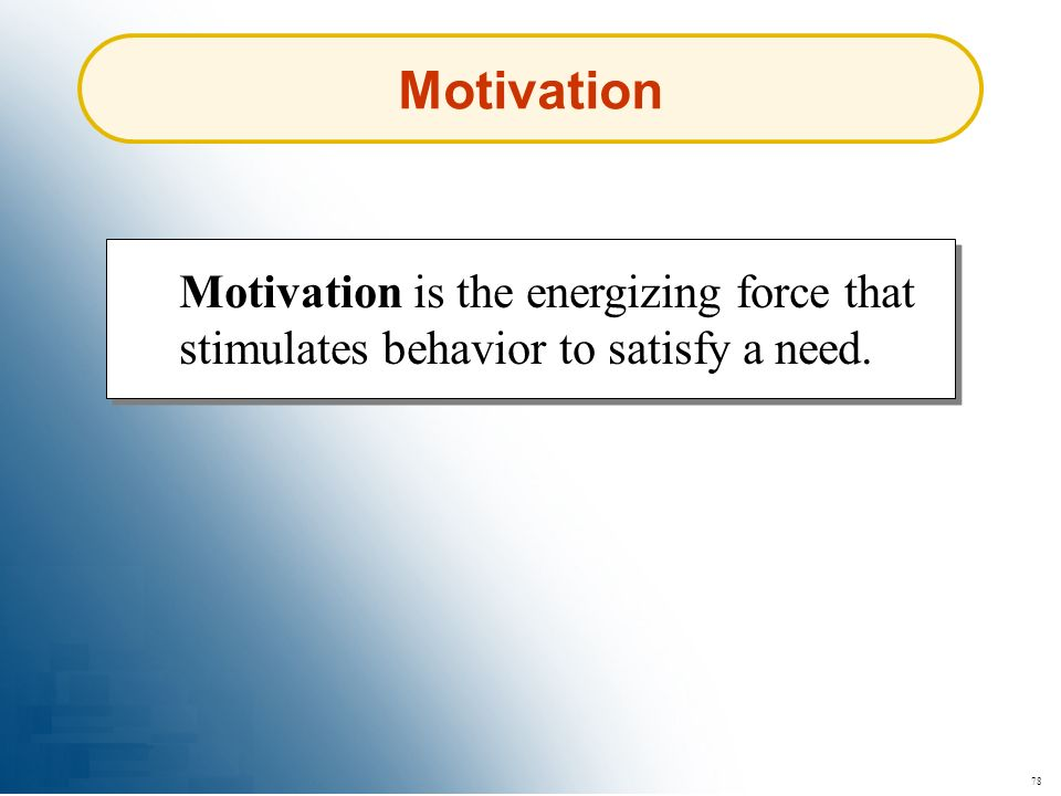78 Motivation Motivation is the energizing force that stimulates behavior to satisfy a need.