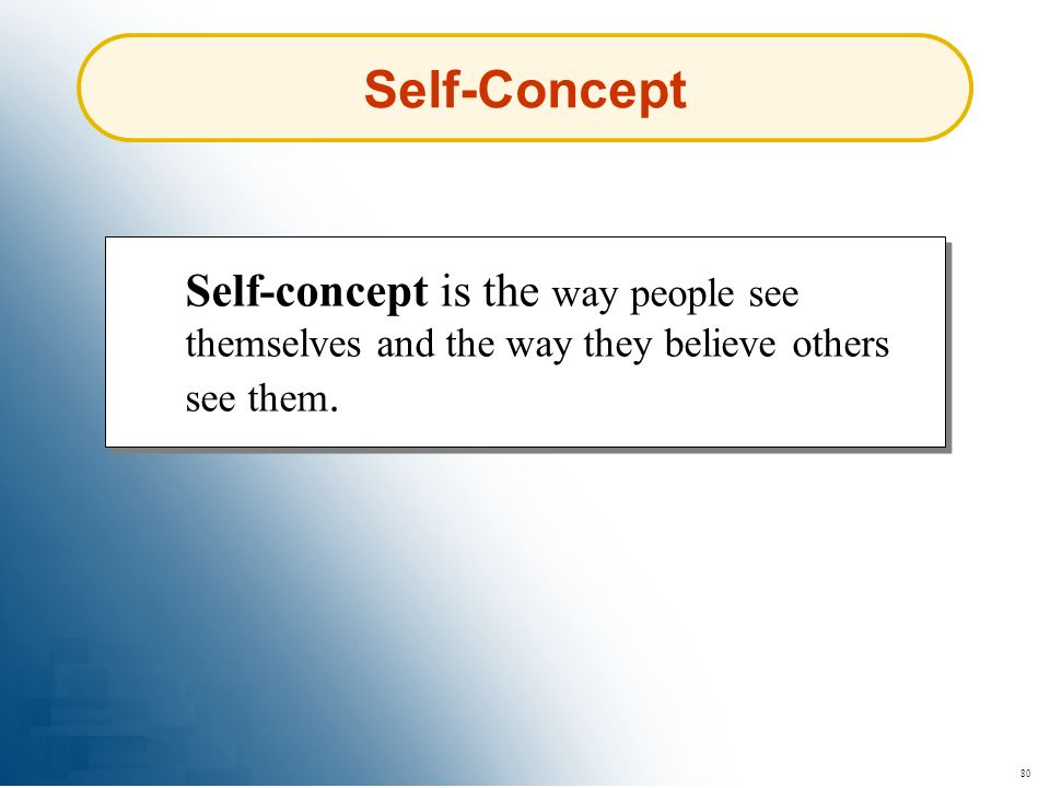80 Self-Concept Self-concept is the way people see themselves and the way they believe others see them.