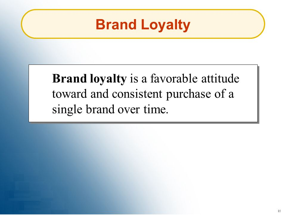 85 Brand Loyalty Brand loyalty is a favorable attitude toward and consistent purchase of a single brand over time.