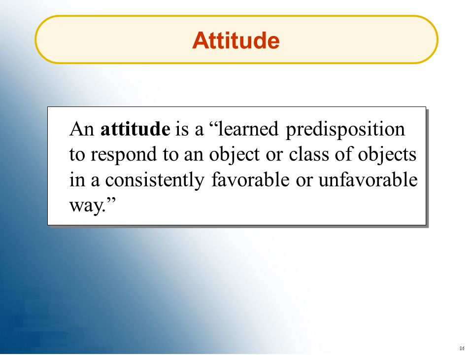 86 Attitude An attitude is a learned predisposition to respond to an object or class of objects in a consistently favorable or unfavorable way.