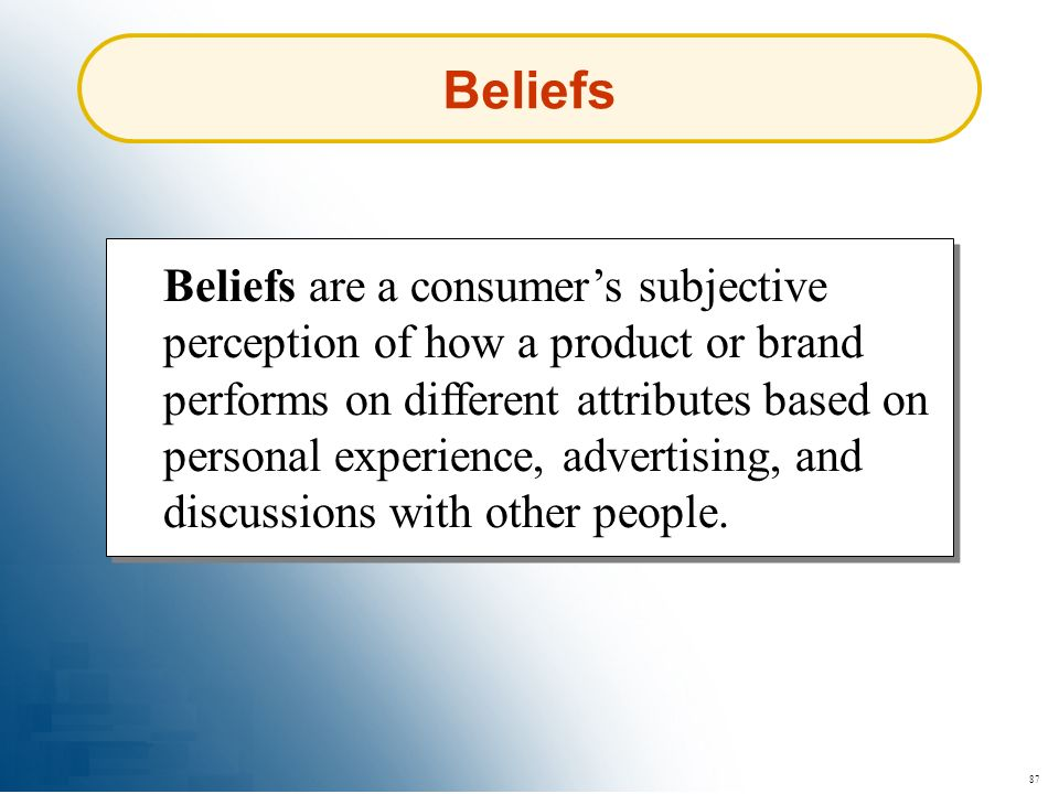 87 Beliefs Beliefs are a consumers subjective perception of how a product or brand performs on different attributes based on personal experience, adve