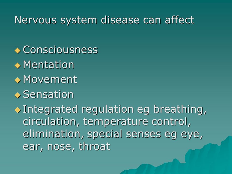 Nervous system disease can affect Consciousness Consciousness Mentation Mentation Movement Movement Sensation Sensation Integrated regulation eg breat