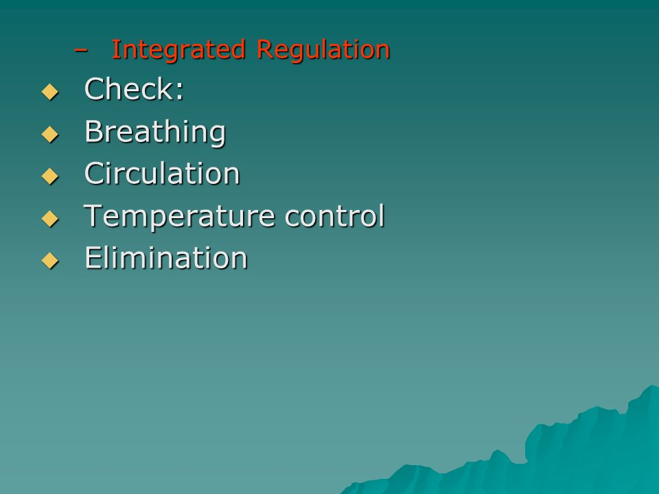 –Integrated Regulation Check: Check: Breathing Breathing Circulation Circulation Temperature control Temperature control Elimination Elimination